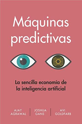 Máquinas predictivas. La sencilla economía de la inteligencia artificial: La economía simple de la Inteligencia Artificial