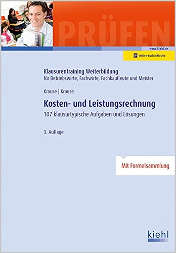 Kosten- und Leistungsrechnung: 107 Klausurtypische Aufgaben und Lösungen. (Klausurentraining Weiterbildung - für Betriebswirte, Fachwirte, Fachkaufleute und Meister)