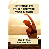 Strengthen Your Back With Yoga Mango: Step-By-Step Beat Your Pain: How I Cured My Lower Back Pain (English Edition)