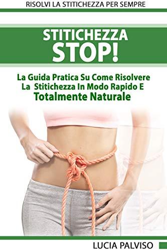 Stitichezza Stop - La Guida Pratica Su Come Risolvere La Stitichezza In Modo Rapido E Totalmente...