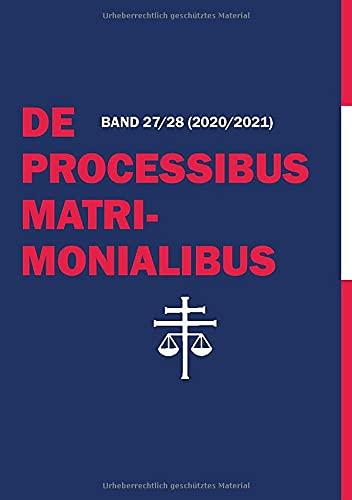 De Processibus Matrimonialibus: Fachzeitschrift zu Fragen des Kanonischen Ehe- und Prozessrechtes, Band 27/28 (2020/2021)
