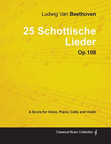 Ludwig Van Beethoven - 25 Schottische Lieder - Op.108 - A Score for Voice, Piano, Cello and Violin