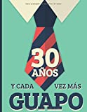 30 Años Y Cada Vez Más Guapo: Regalo de Cumpleaños 30 Años Para Hombre. Cuaderno de Notas, Libreta de Apuntes, Anotador o Diario Personal