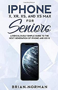 iPhone X XR XS and XS Max For Seniors  A Ridiculously Simple Guide To the Next Generation of iPhone and iOS 12  Tech for Seniors