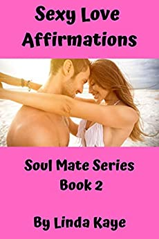 Sexy Love Affirmations: Sexy and Fun Recipes for Couples and Singles (Soul Mate Series Book 2) by [Linda Kaye]