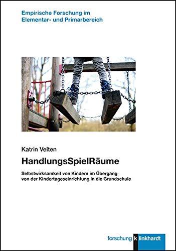 HandlungsSpielRäume: Selbstwirksamkeit von Kindern im Übergang von der Kindertageseinrichtung in die Grundschule (klinkhardt forschung / Empirische Forschung im Elementar- und Primarbereich)