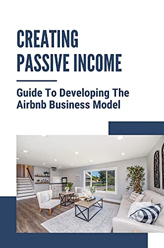 Creating Passive Income: Guide To Developing The Airbnb Business Model: Enhance Airbnb Hosting Strategy (English Edition)