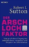 Der Arschloch-Faktor: Vom geschickten Umgang mit Aufschneidern, Intriganten und Despoten in Unternehmen - Robert I. Sutton