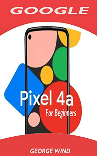 GOOGLE PIXEL 4A FOR BEGINNERS: A Simple Quick User Guide To Setup Your New Pixel With Step By Step Instructions For Transferring Data From Other phones (English Edition)
