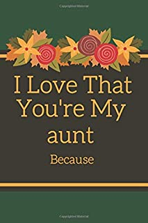 I Love That You're My aunt Because: is Great Gift I love you Because you are My Life Lined Journal Notebook For Boys Girls...