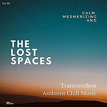 The Lost Spaces - Calm, Mesmerizing And Transcendent Ambient Chill Music - Vol. 03