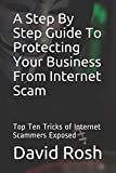 A Step By Step Guide To Protecting Your Business From Internet Scam: Top Ten Tricks of Internet Scammers Exposed