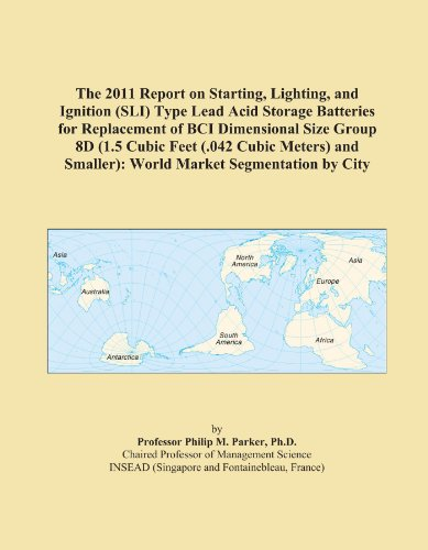 The 2011 Report on Starting, Lighting, and Ignition (SLI) Type Lead Acid Storage Batteries for Replacement of BCI Dimensional Size Group 8D (1.5 Cubic ... Smaller): World Market Segmentation by City