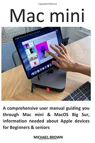 Mac mini: A comprehensive user manual guiding you through Mac mini & MacOS Big Sur, information needed about Apple devices for Beginners & seniors
