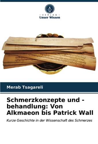 Schmerzkonzepte und -behandlung: Von Alkmaeon bis Patrick Wall: Kurze Geschichte in der Wissenschaft des Schmerzes