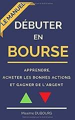 Débuter en bourse - Le manuel pour apprendre, acheter les bonnes actions et gagner de l'argent de Maxime Dubourg