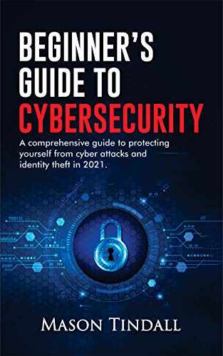 Beginner's Guide to Cybersecurity: A Comprehensive Guide to Protecting yourself from Cyberattacks and identity theft in 2021