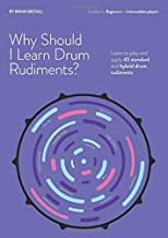 WHY SHOULD I LEARN DRUM RUDIMENTS? Learn to play and apply 45 standard and hybrid drum rudiments