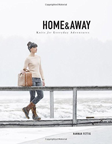 Home and Away: Knits for Everyday Adventures by Hannah Fettig