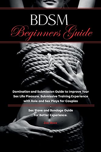 BDSM Beginners Guide: Domination and Submission Guide to Improve Your Sex Life Pleasure. Submissive Training Experience with Role and Sex Plays for ... and Bondage Guide for Better Experience.