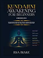 Kundalini Awakening for Beginners: 2 Books in 1: Expand Mind Power, Astral Travel, Chakra Meditation, Learn Psychic Abilities, Open Your Third Eye and More