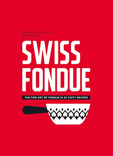 Swiss Fondue: The fine art of fondue in 52 tasty recipes