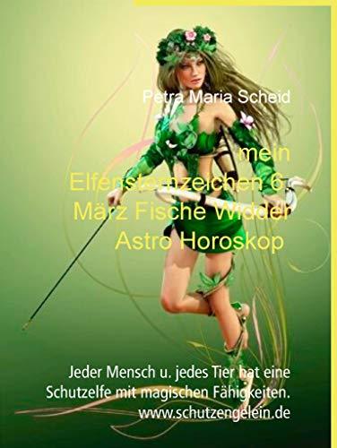 mein Elfensternzeichen 6. März Fische Widder Astro Horoskop: Jeder Mensch u. jedes Tier hat eine Schutzelfe mit magischen Fähigkeiten. www.schutzengelein.de