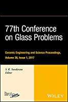 77th Conference on Glass Problems: A Collection of Papers Presented at the 77th Conference on Glass Problems, Greater Columbus Convention Center, Columbus, OH, November 7-9, 2016 (Ceramic Engineering and Science Proceedings)