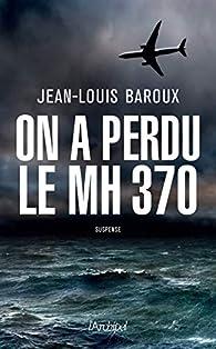 On a perdu le MH370 par Jean-Louis Baroux