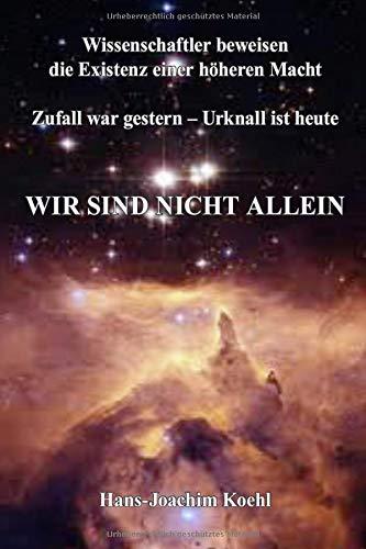 Wir Sind nicht Allein: Wissenschaftler beweisen die Existenz einer höheren Macht Zufall war gestern - Urknall ist heute (German Edition)