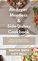 Air Fryer Meatless and Side Dishes Cookbook: Tasty and Affordable Side Dishes Recipes for Your Air Fryer Oven