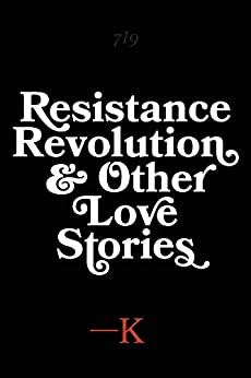 Resistance, Revolution and Other Love Stories by [K.]