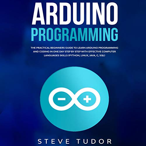 Arduino: The Practical Beginners Guide to Learn Arduino Programming and Coding in One Day Step by Step with Effective Computer Languages Skills cover art