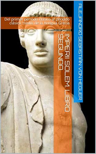 Imperii Solem. Libro Segundo.: Del primer periodo clásico al periodo clásico medio de la Antigua Grecia