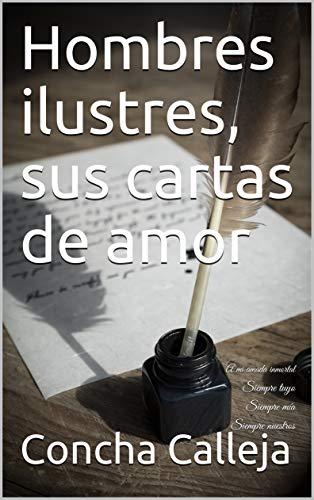 Hombres ilustres, sus cartas de amor: A mi amada inmortal Siempre tuyo Siempre mía Siempre nuestros