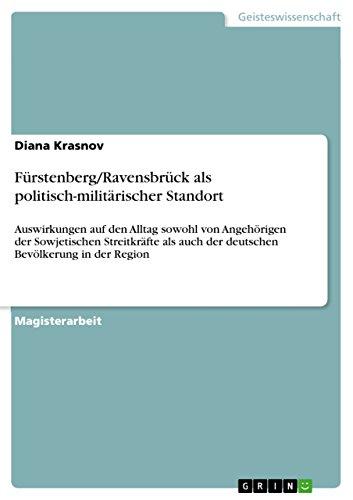 Fürstenberg/Ravensbrück als politisch-militärischer Standort: Auswirkungen auf den Alltag sowohl von Angehörigen der Sowjetischen Streitkräfte als auch ... Bevölkerung in der Region (German Edition)