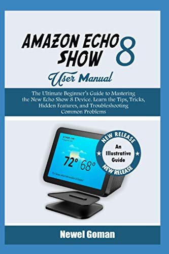 AMAZON ECHO SHOW 8 USER MANUAL: The Ultimate Beginner's Guide to Mastering the New Echo Show 8 Device. Learn the Tips, Tricks, Hidden Features, and Troubleshooting Common Problems