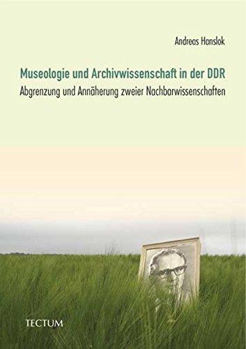 Museologie und Archivwissenschaft in der DDR: Abgrenzung und Annäherung zweier Nachbarwissenschaften