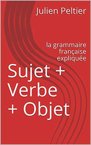 Sujet + Verbe + Objet: la grammaire française expliquée (French Edition)