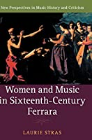 Women and Music in Sixteenth-Century Ferrara (New Perspectives in Music History and Criticism)