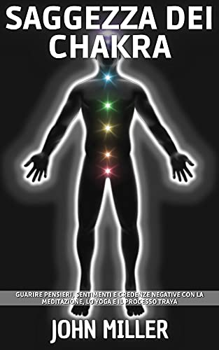 SAGGEZZA DEI CHAKRA: Guarire pensieri, sentimenti e credenze negative con la meditazione, lo yoga e il processo Traya