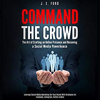 Command the Crowd     The Art of Crafting an Online Presence & Becoming a Social Media Powerhouse: Leverage Social Media Marketing for Your Brand with Strategies for Facebook, Instagram, Twitter & More              By:                                                                                                                                 J. E. Ford                               Narrated by:                                                                                                                                 Josh Innerst                      Length: 3 hrs and 6 mins     Not rated yet     Overall 0.0