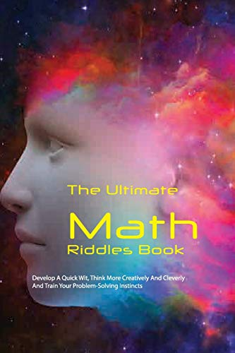 The Ultimate Math Riddles Book: Develop A Quick Wit, Think More Creatively And Cleverly, And Train Your Problem-Solving Instincts: Mind-Blowing Challenge