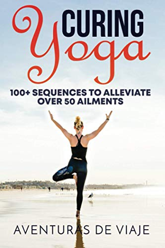 Curing Yoga: 100+ Healing Yoga Sequences to Alleviate Over 50 Ailments
