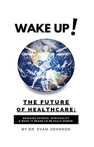 Wake Up! The Future of Healthcare: Bridging Science, Spirituality & What It Means to Be Fully Human