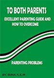 TO BOTH PARENTS: EXCELLENT PARENTING GUIDE AND HOW TO OVERCOME PARENTING PROBLEMS (English Edition)