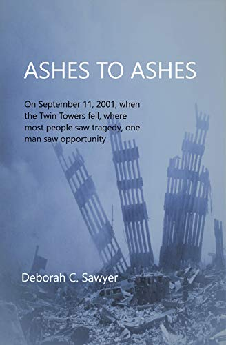 Ashes To Ashes: On September 11, 2001, when the Twin Towers fell, where most people saw tragedy, one man saw opportunity (English Edition)