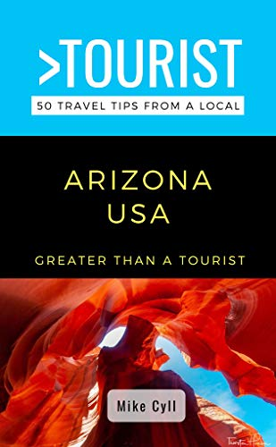 GREATER THAN A TOURIST-ARIZONA USA: 50 Travel Tips from a Local (Greater Than a Tourist United States Book 2)