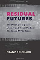 Residual Futures: The Urban Ecologies of Literary and Visual Media of 1960s and 1970s Japan (Studies of the Weatherhead East Asian Institute, Columbia University)