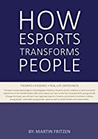How Esports Transforms People: Theories. Evidence and Real-Life Experiences